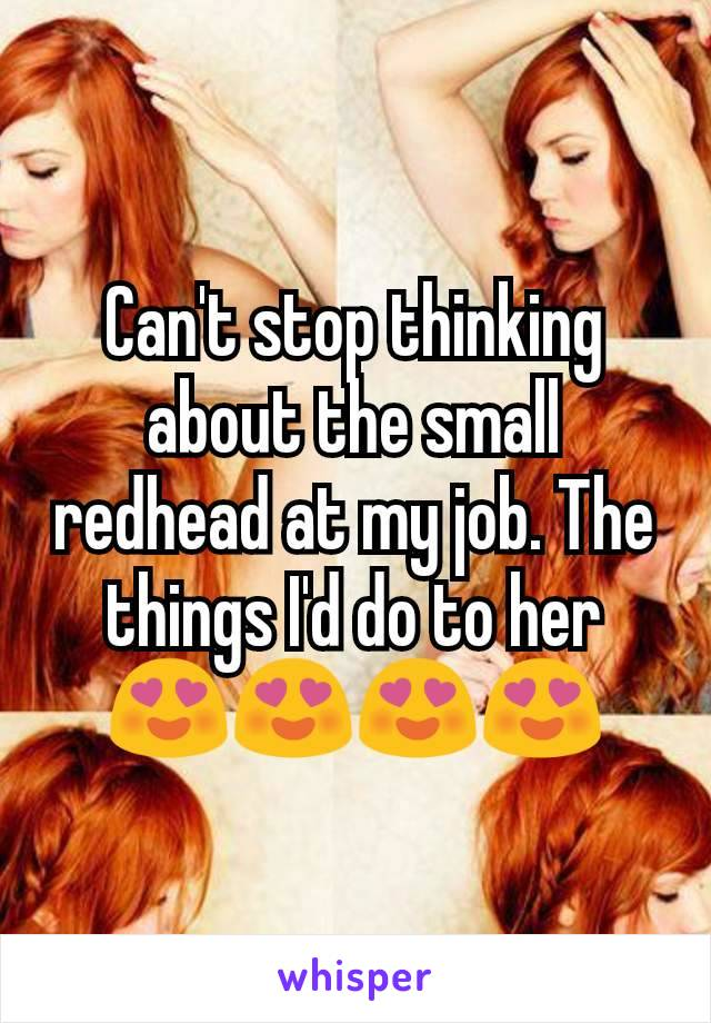 Can't stop thinking about the small redhead at my job. The things I'd do to her 😍😍😍😍