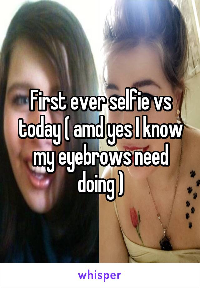 First ever selfie vs today ( amd yes I know my eyebrows need doing )