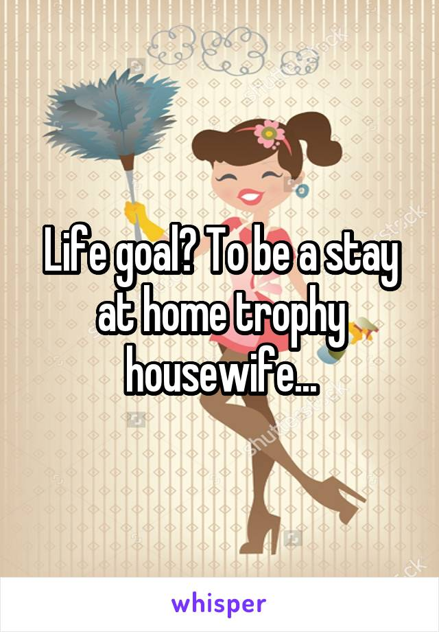 Life goal? To be a stay at home trophy housewife...
