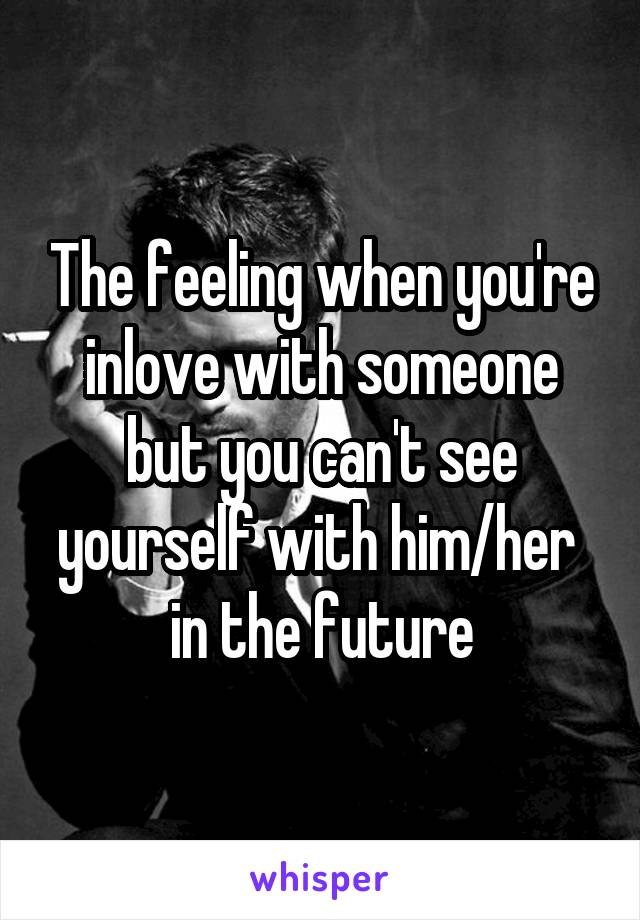 The feeling when you're inlove with someone but you can't see yourself with him/her  in the future