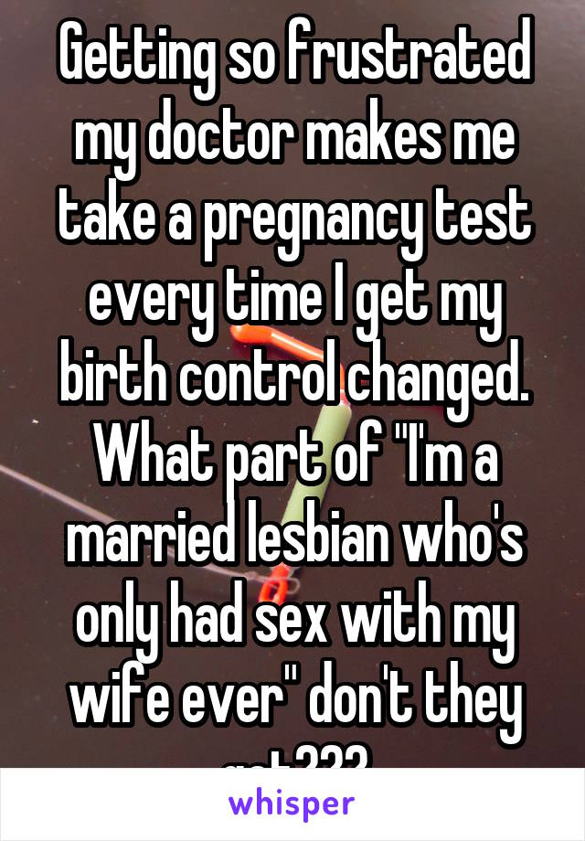 """Getting so frustrated my doctor makes me take a pregnancy test every time I get my birth control changed. What part of """"I'm a married lesbian who's only had sex with my wife ever"""" don't they get???"""