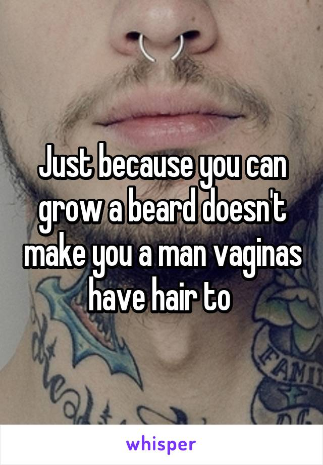 Just because you can grow a beard doesn't make you a man vaginas have hair to