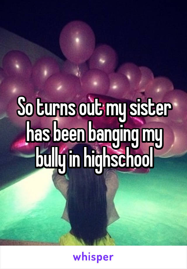 So turns out my sister has been banging my bully in highschool