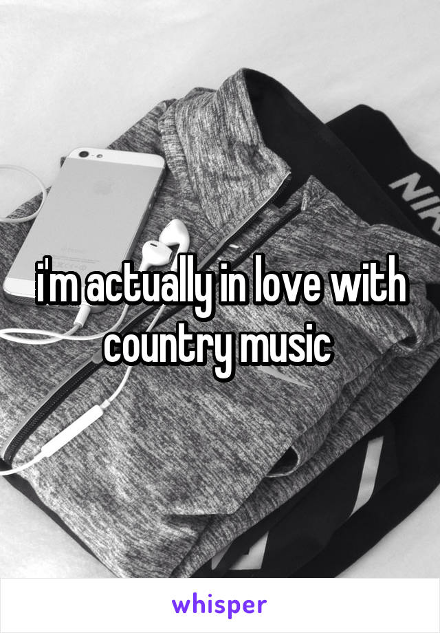 i'm actually in love with country music