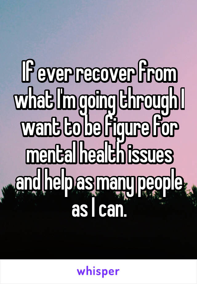 If ever recover from what I'm going through I want to be figure for mental health issues and help as many people as I can.