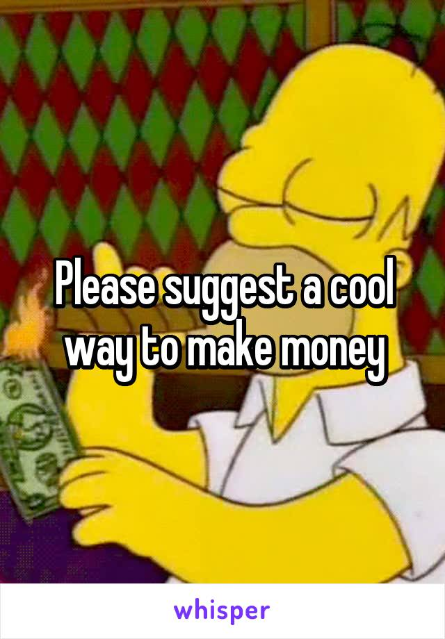 Please suggest a cool way to make money