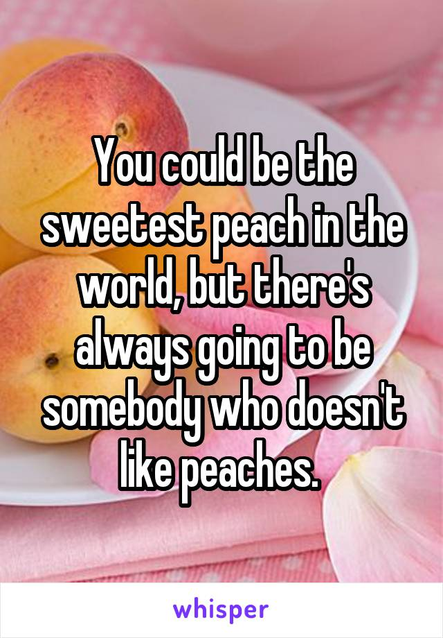 You could be the sweetest peach in the world, but there's always going to be somebody who doesn't like peaches.