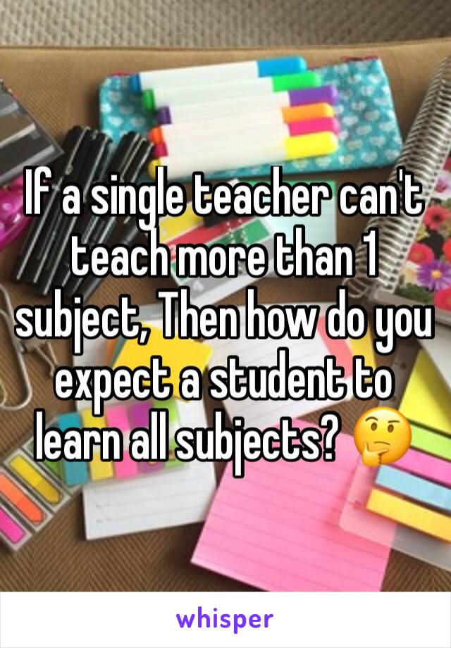 If a single teacher can't teach more than 1 subject, Then how do you expect a student to learn all subjects? 🤔