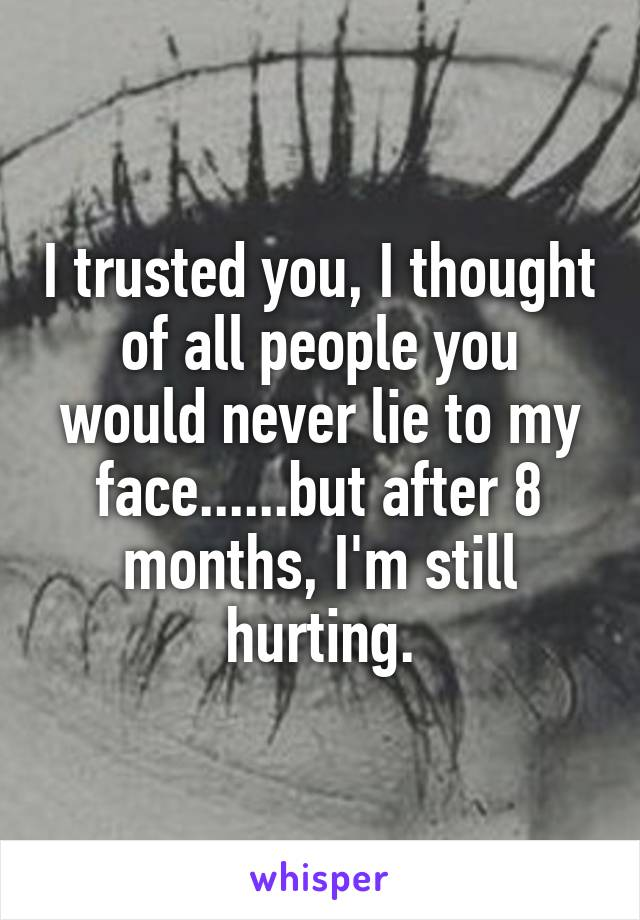 I trusted you, I thought of all people you would never lie to my face......but after 8 months, I'm still hurting.