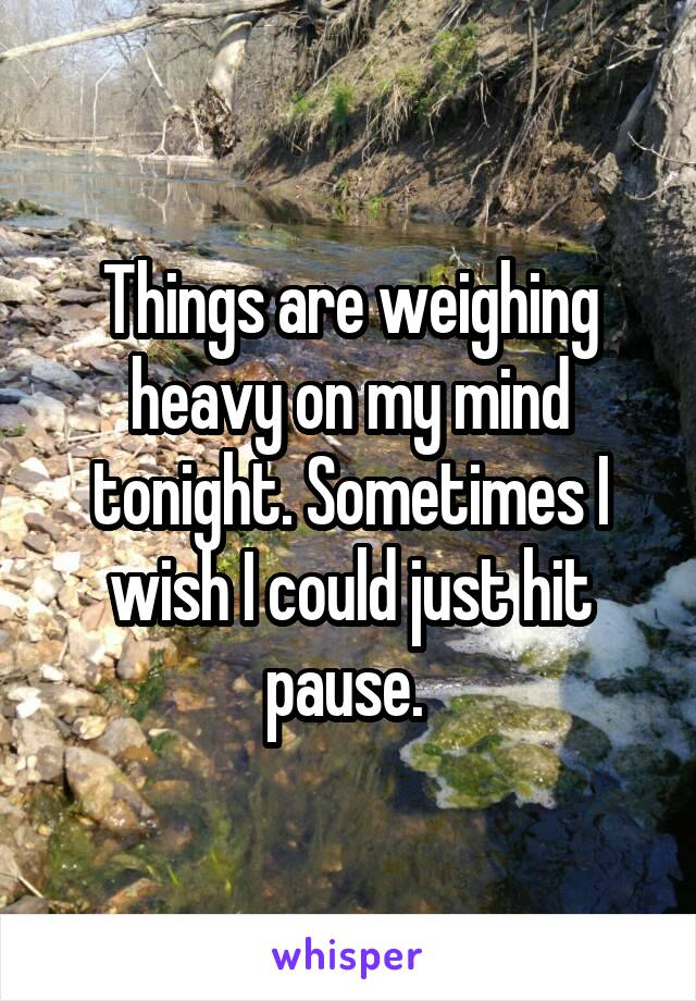 Things are weighing heavy on my mind tonight. Sometimes I wish I could just hit pause.