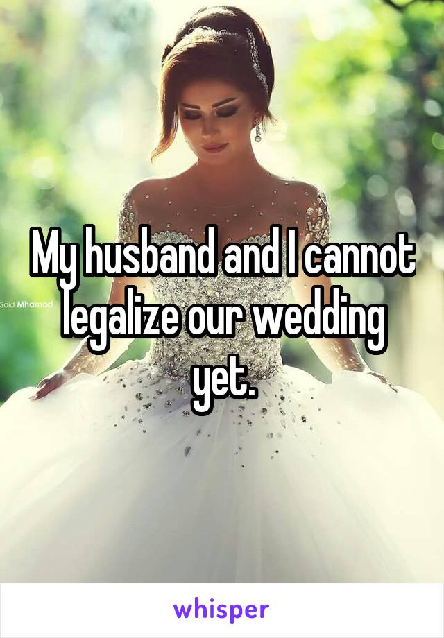 My husband and I cannot legalize our wedding yet.