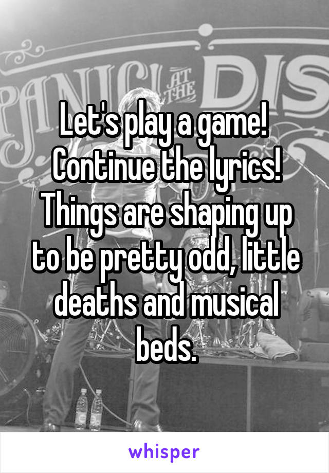 Let's play a game!  Continue the lyrics! Things are shaping up to be pretty odd, little deaths and musical beds.