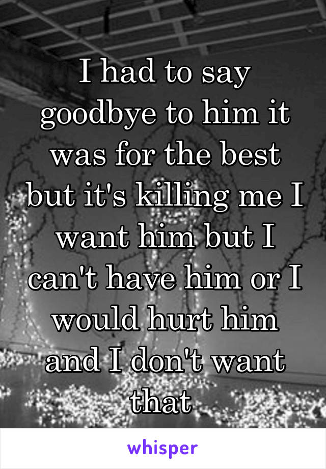 I had to say goodbye to him it was for the best but it's killing me I want him but I can't have him or I would hurt him and I don't want that
