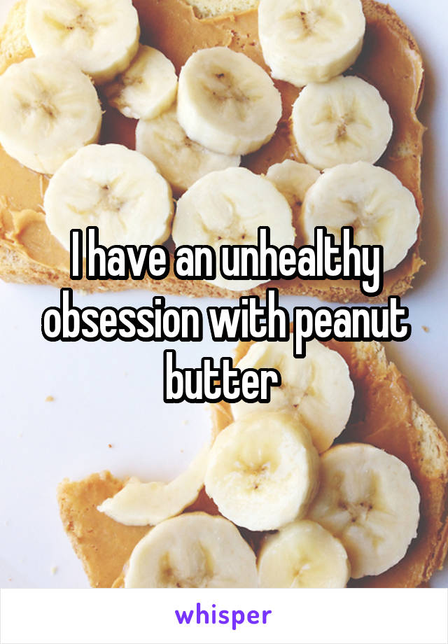 I have an unhealthy obsession with peanut butter