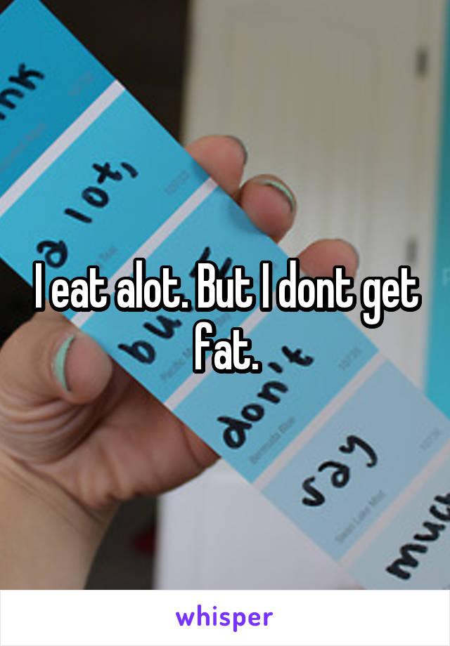 I eat alot. But I dont get fat.