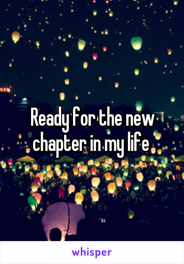 Ready for the new chapter in my life