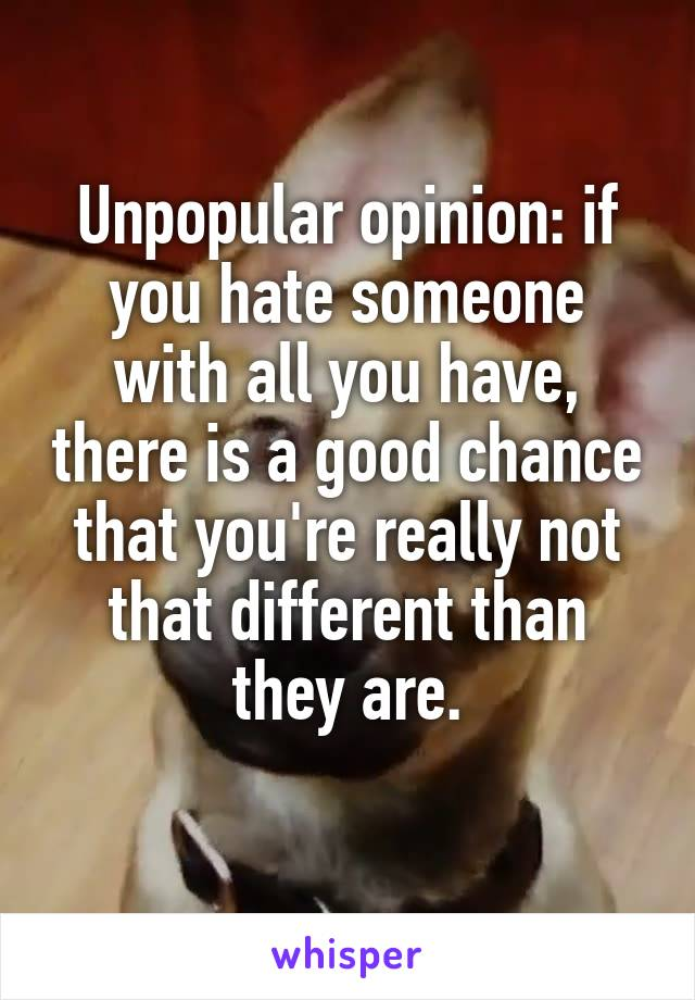 Unpopular opinion: if you hate someone with all you have, there is a good chance that you're really not that different than they are.