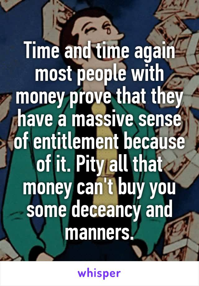 Time and time again most people with money prove that they have a massive sense of entitlement because of it. Pity all that money can't buy you some deceancy and manners.