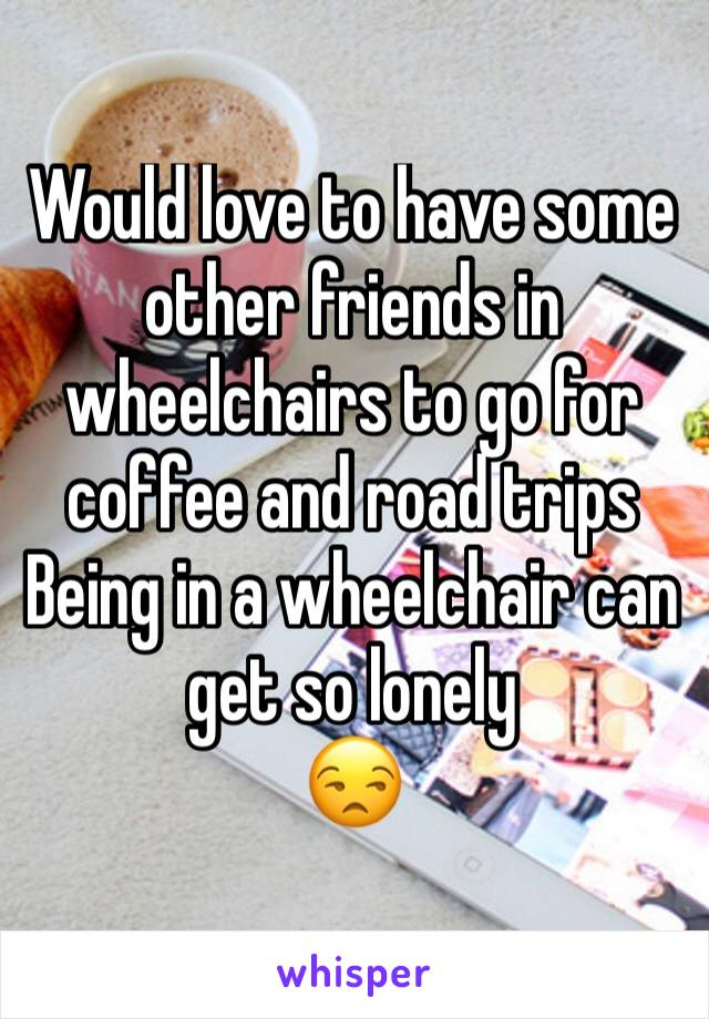 Would love to have some other friends in wheelchairs to go for coffee and road trips Being in a wheelchair can get so lonely  😒
