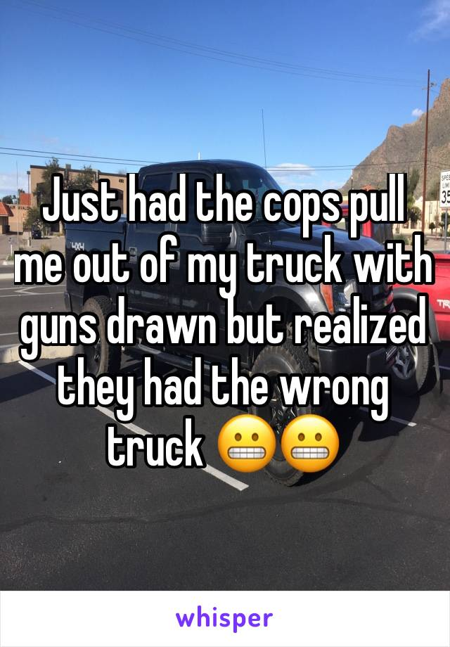 Just had the cops pull me out of my truck with guns drawn but realized they had the wrong truck 😬😬