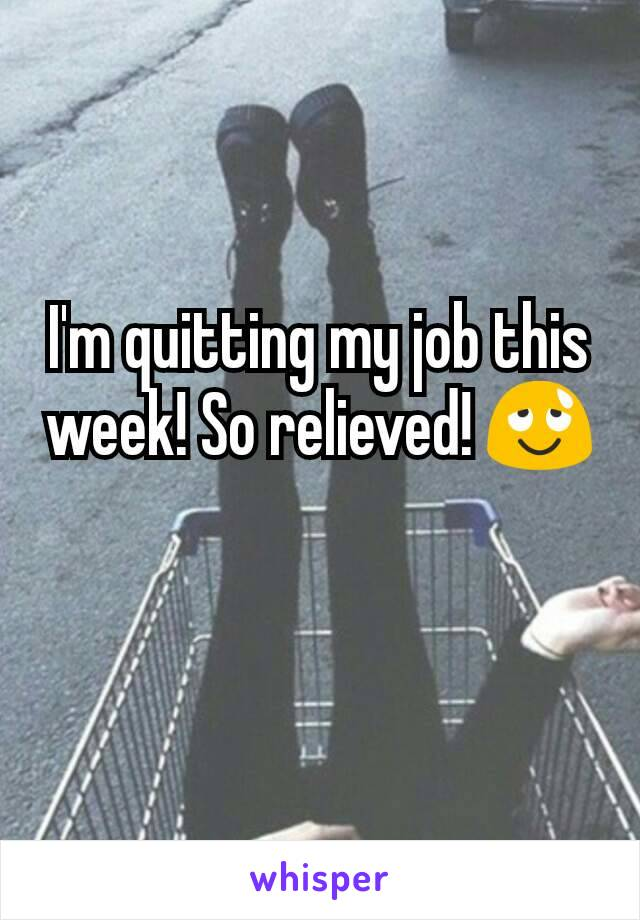 I'm quitting my job this week! So relieved! 😌