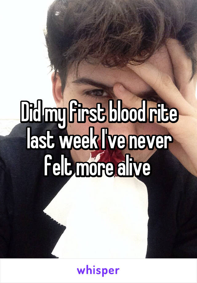 Did my first blood rite last week I've never felt more alive