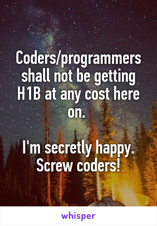 Coders/programmers shall not be getting H1B at any cost here on.   I'm secretly happy. Screw coders!