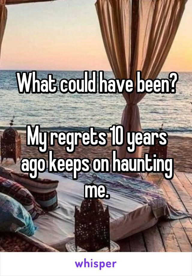 What could have been?  My regrets 10 years ago keeps on haunting me.