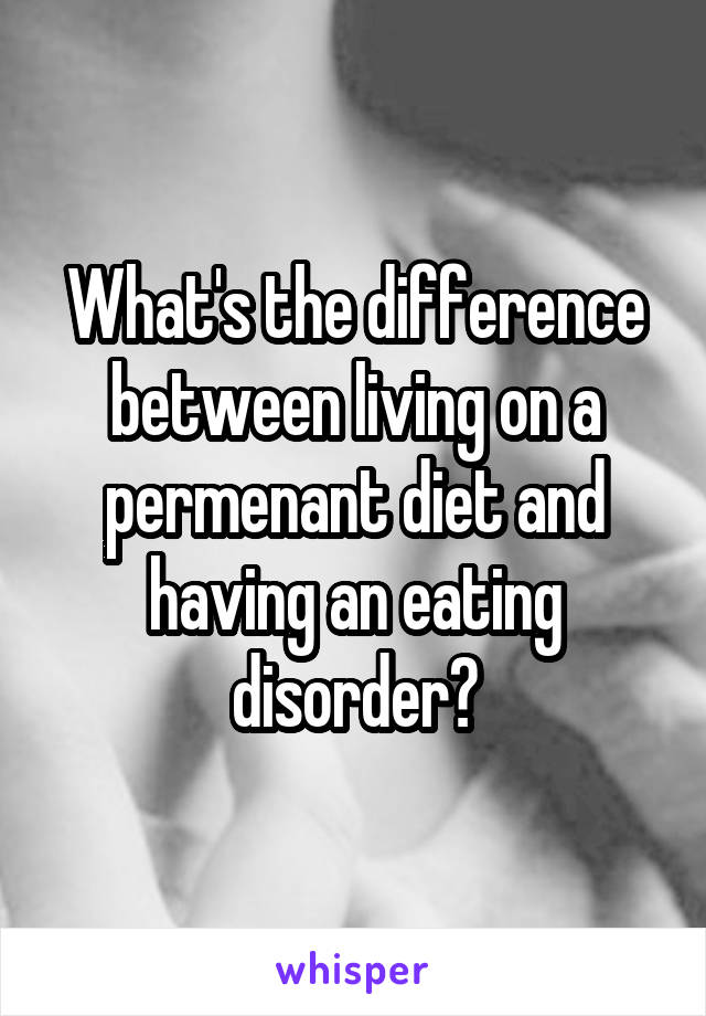 What's the difference between living on a permenant diet and having an eating disorder?