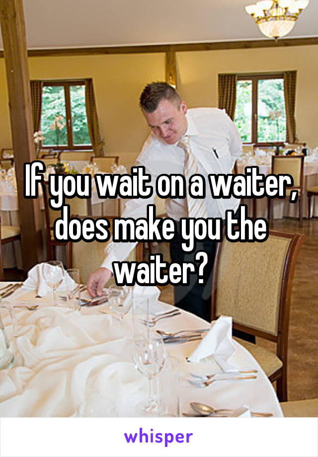 If you wait on a waiter, does make you the waiter?