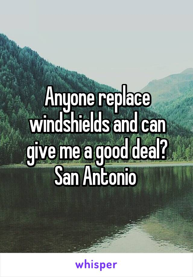 Anyone replace windshields and can give me a good deal? San Antonio