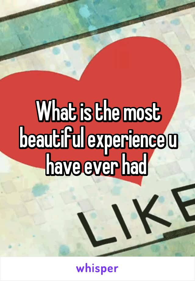 What is the most beautiful experience u have ever had