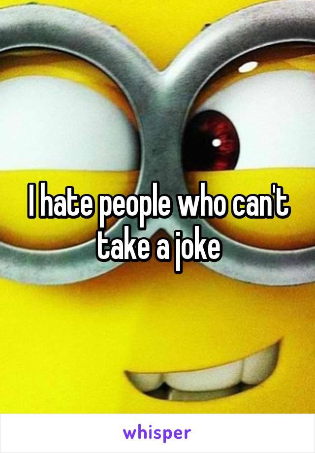 I hate people who can't take a joke