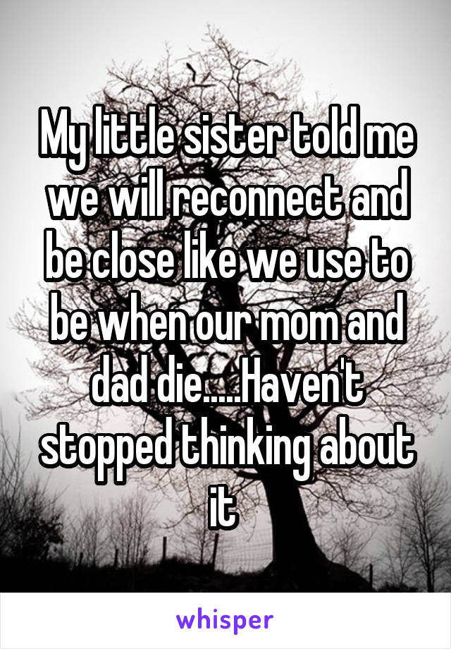 My little sister told me we will reconnect and be close like we use to be when our mom and dad die.....Haven't stopped thinking about it