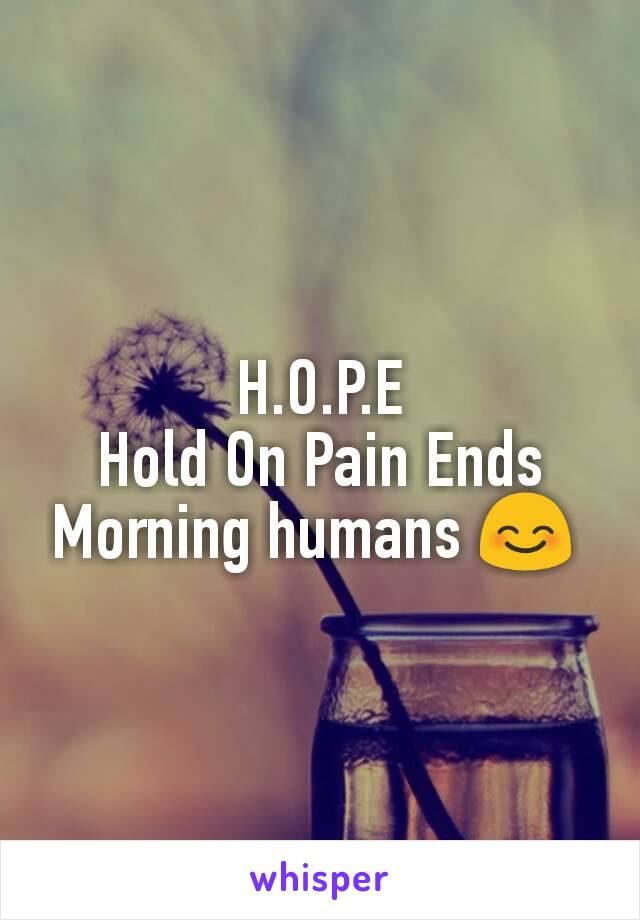 H.O.P.E Hold On Pain Ends Morning humans 😊