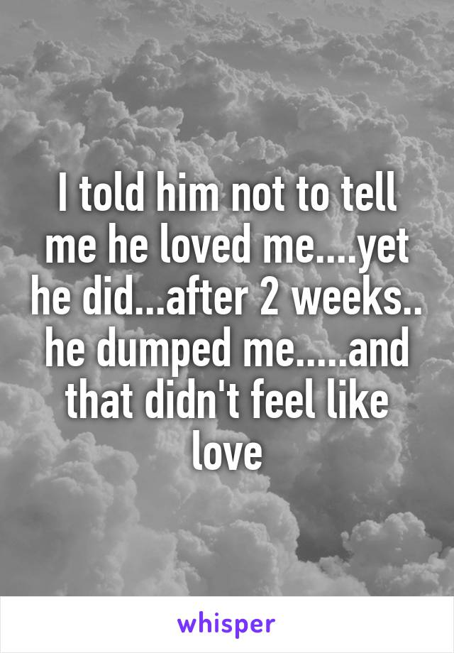 I told him not to tell me he loved me....yet he did...after 2 weeks.. he dumped me.....and that didn't feel like love