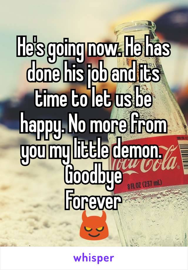 He's going now. He has done his job and its time to let us be happy. No more from you my little demon.  Goodbye Forever 😈