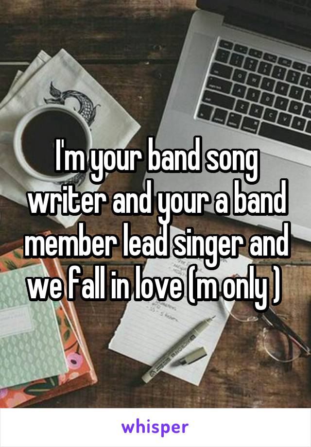 I'm your band song writer and your a band member lead singer and we fall in love (m only )
