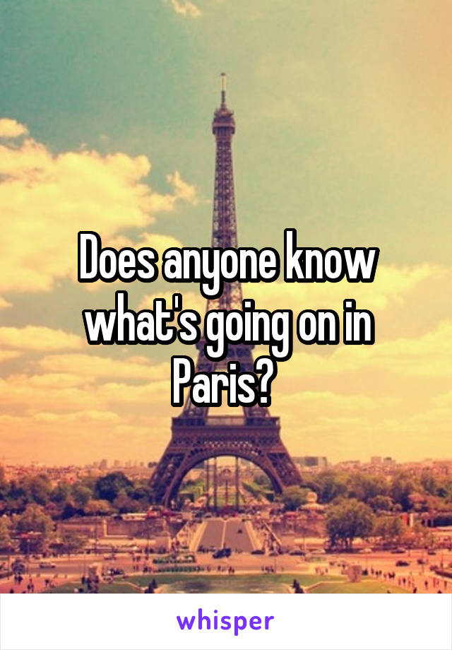 Does anyone know what's going on in Paris?