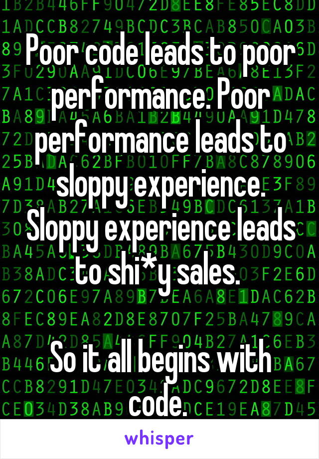 Poor code leads to poor performance. Poor performance leads to sloppy experience. Sloppy experience leads to shi*y sales.   So it all begins with code.