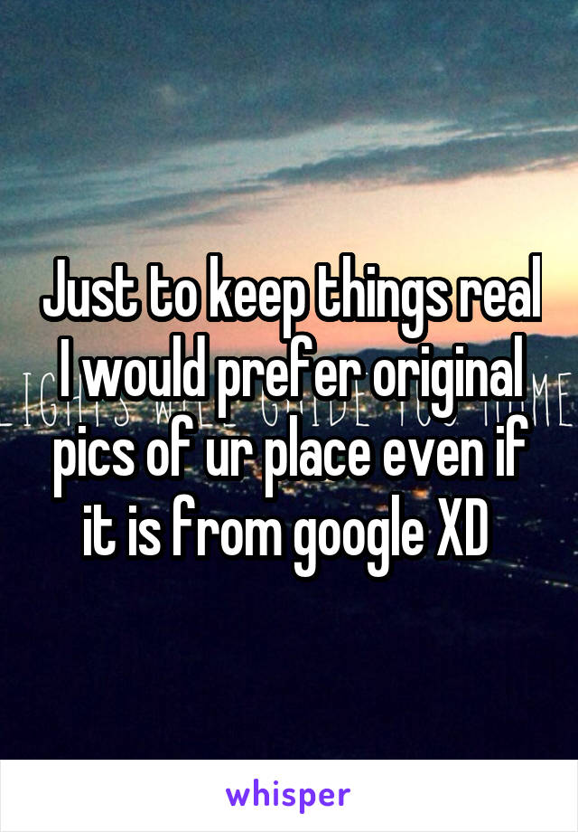 Just to keep things real I would prefer original pics of ur place even if it is from google XD