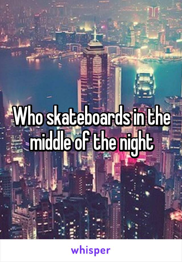 Who skateboards in the middle of the night