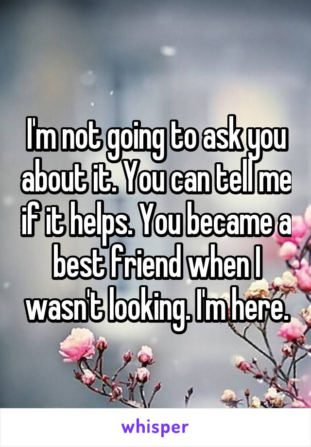I'm not going to ask you about it. You can tell me if it helps. You became a best friend when I wasn't looking. I'm here.