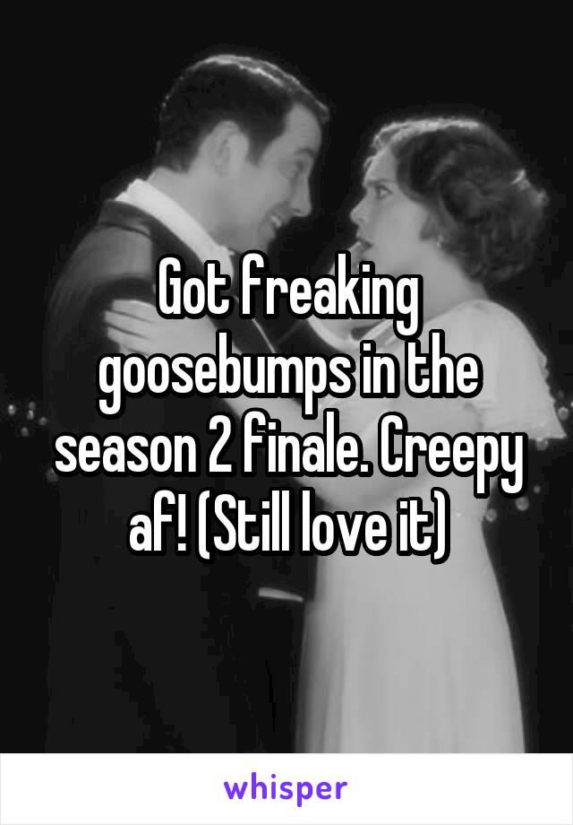 Got freaking goosebumps in the season 2 finale. Creepy af! (Still love it)