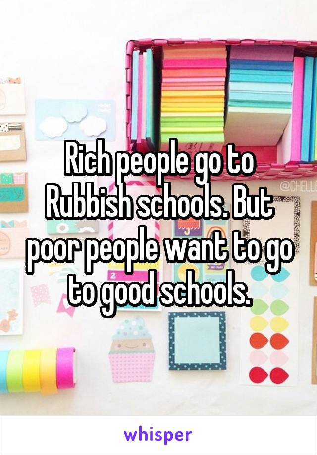 Rich people go to Rubbish schools. But poor people want to go to good schools.