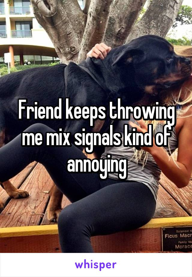 Friend keeps throwing me mix signals kind of annoying