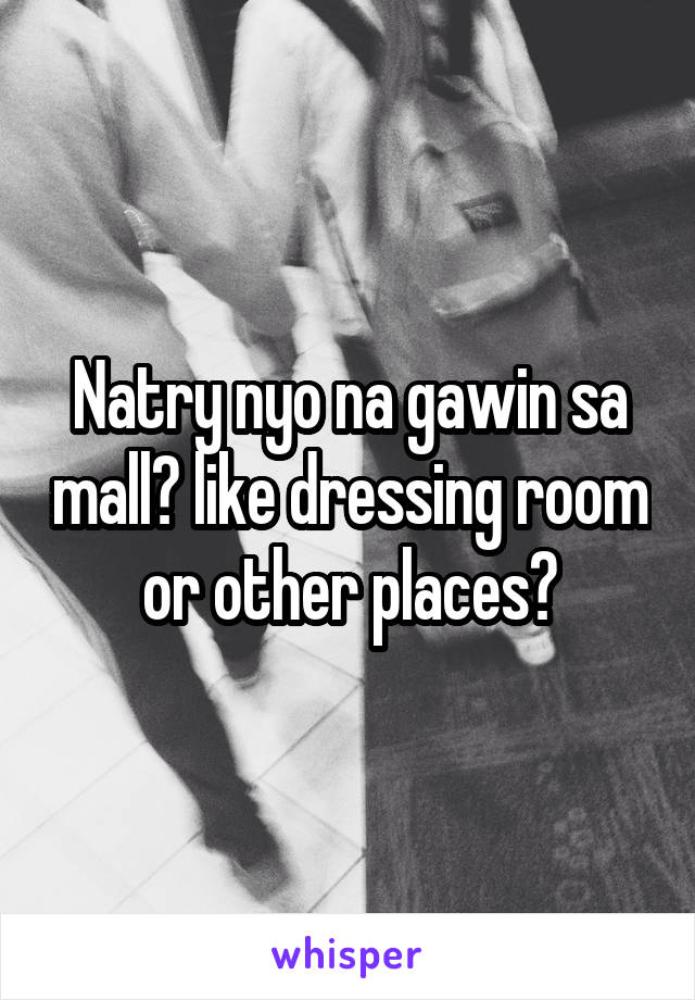 Natry nyo na gawin sa mall? like dressing room or other places?