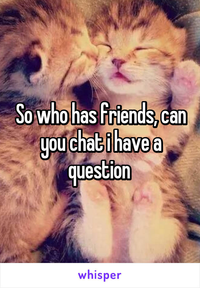 So who has friends, can you chat i have a question