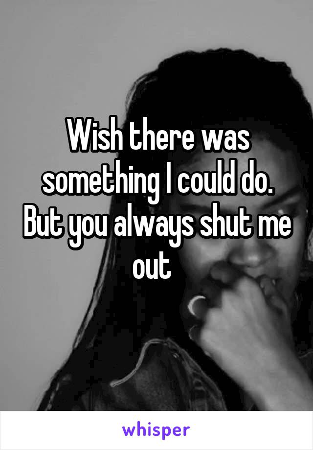 Wish there was something I could do. But you always shut me out