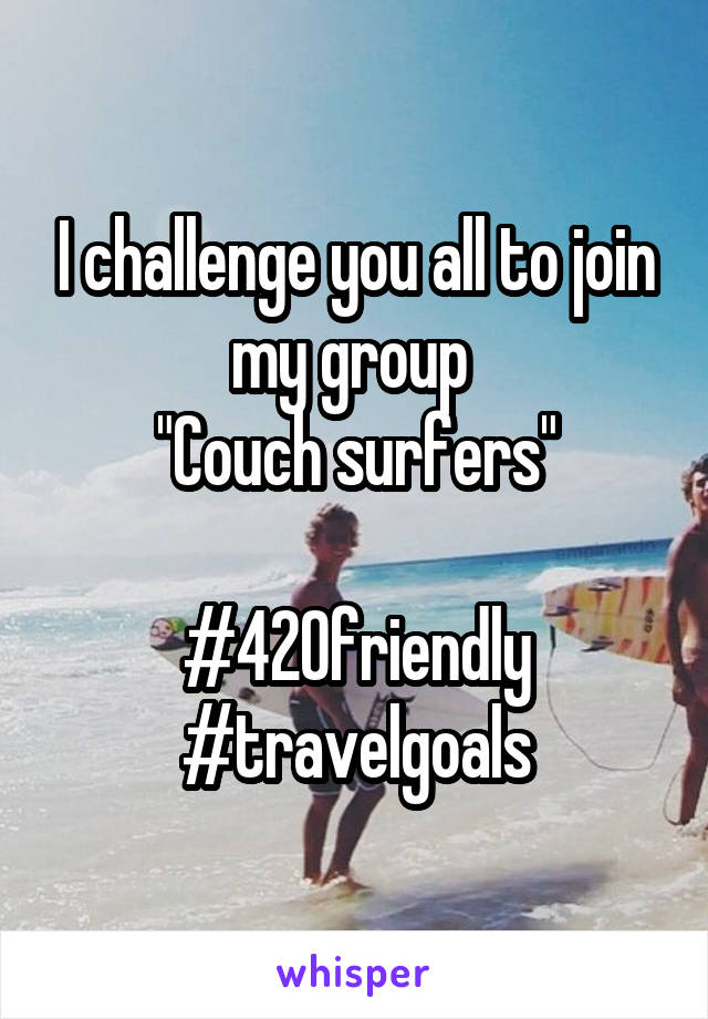 "I challenge you all to join my group  ""Couch surfers""  #420friendly #travelgoals"